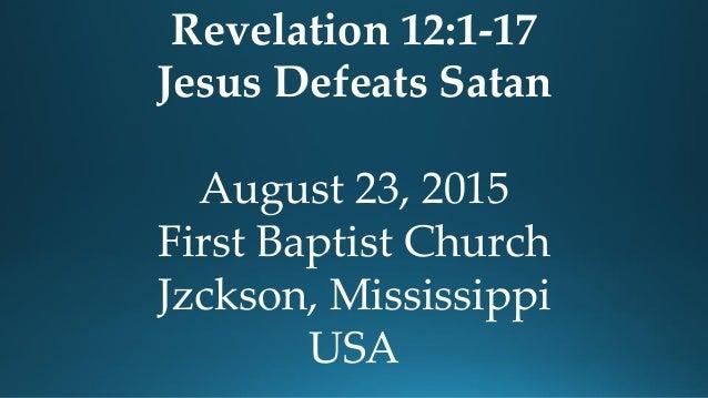 Revelation 12:1-17 Jesus Defeats Satan August 23, 2015 First Baptist Church Jzckson, Mississippi USA