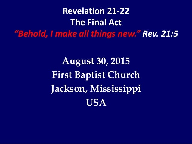 "Revelation 21-22 The Final Act ""Behold, I make all things new."" Rev. 21:5 August 30, 2015 First Baptist Church Jackson, Mi..."