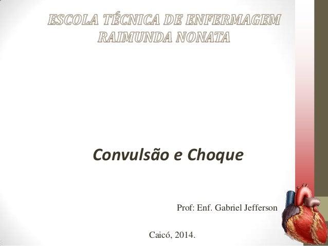 Convulsão e Choque Prof: Enf. Gabriel Jefferson Caicó, 2014.