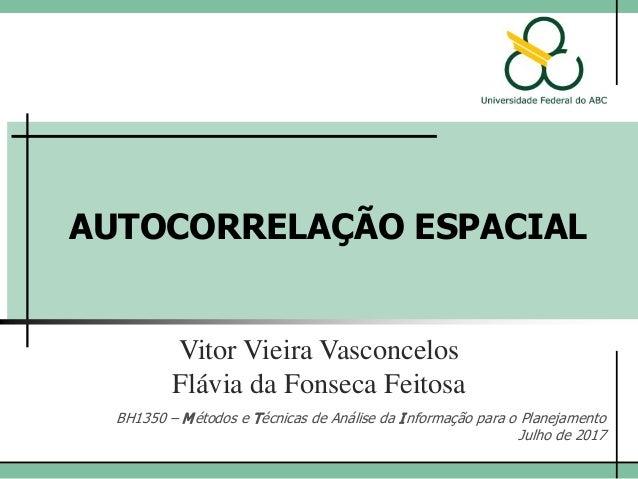 AUTOCORRELAÇÃO ESPACIAL Vitor Vieira Vasconcelos BH1350 – Métodos e Técnicas de Análise da Informação para o Planejamento ...