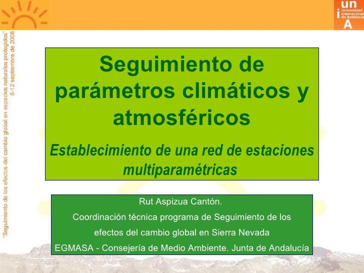 Seguimiento de parámetros climáticos y atmosféricos Establecimiento de una red de estaciones multiparamétricas  Rut Aspizu...