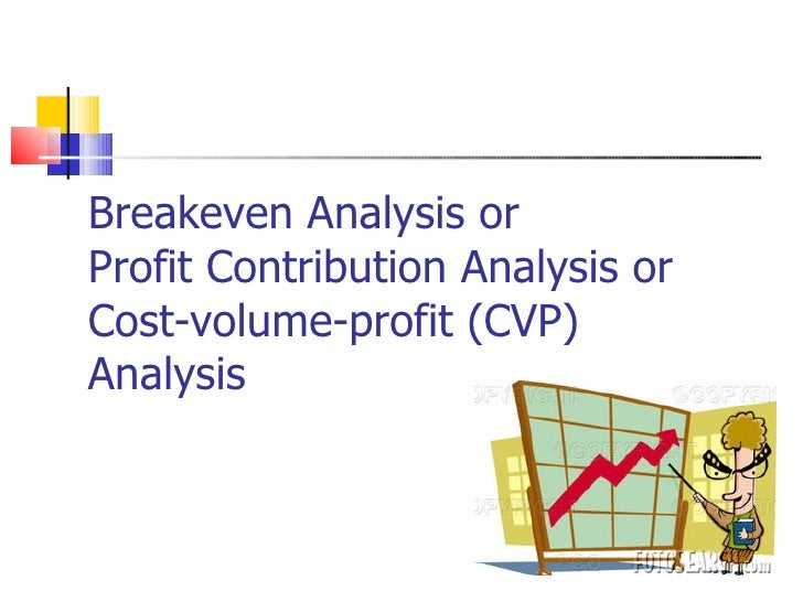 Breakeven Analysis or  Profit Contribution Analysis or  Cost-volume-profit (CVP) Analysis