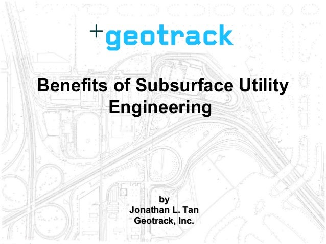 byby Jonathan L. TanJonathan L. Tan Geotrack, Inc.Geotrack, Inc. Benefits of Subsurface Utility Engineering