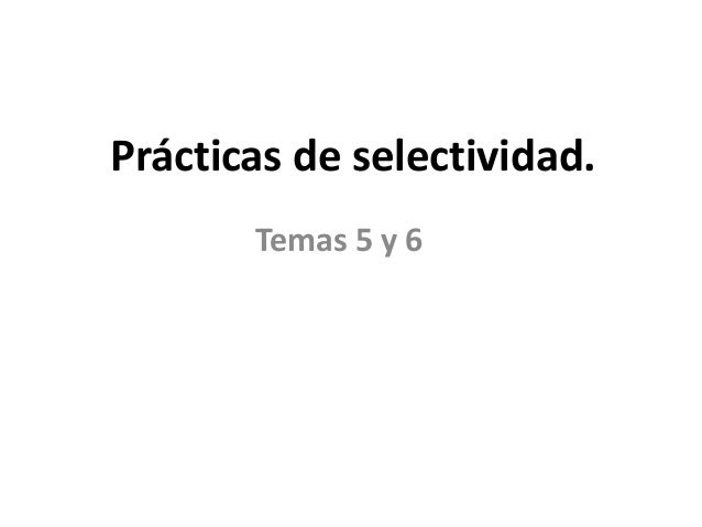 Prácticas de selectividad. Temas 5 y 6