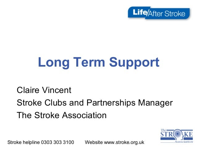 Stroke helpline 0303 303 3100 Website www.stroke.org.uk Long Term Support Claire Vincent Stroke Clubs and Partnerships Man...