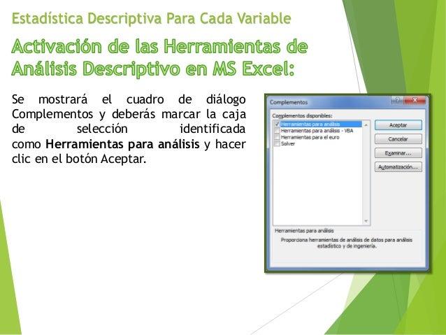 Estadística Descriptiva Para Cada Variable Se mostrará el cuadro de diálogo Complementos y deberás marcar la caja de selec...