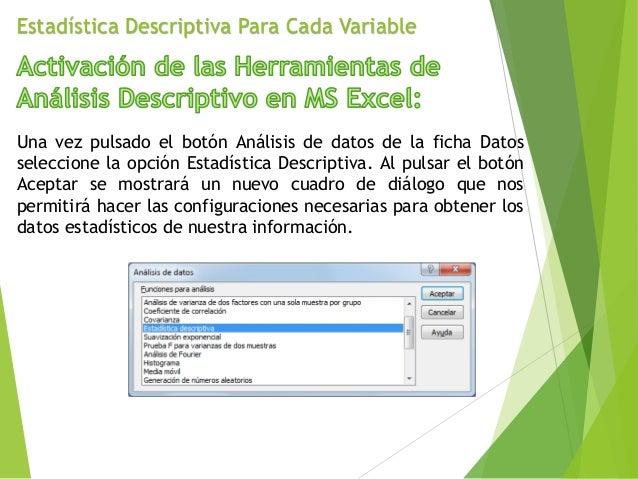 Estadística Descriptiva Para Cada Variable Una vez pulsado el botón Análisis de datos de la ficha Datos seleccione la opci...