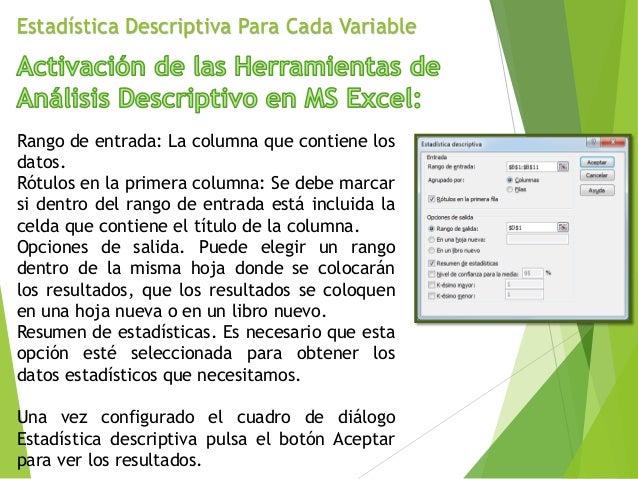 Estadística Descriptiva Para Cada Variable Rango de entrada: La columna que contiene los datos. Rótulos en la primera colu...