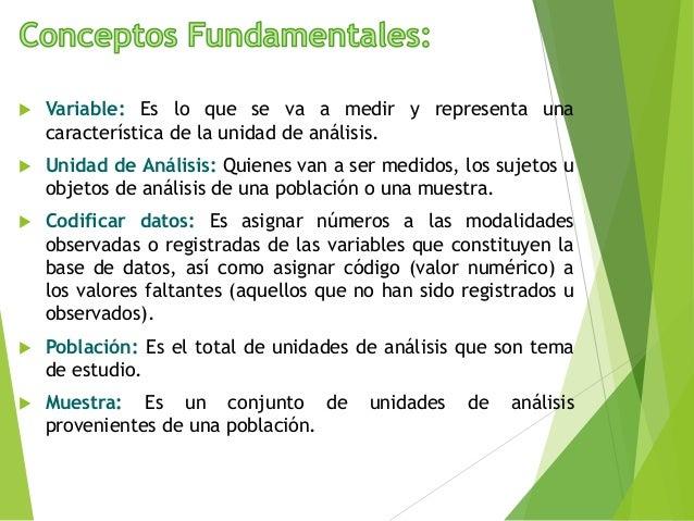  Variable: Es lo que se va a medir y representa una característica de la unidad de análisis.  Unidad de Análisis: Quiene...