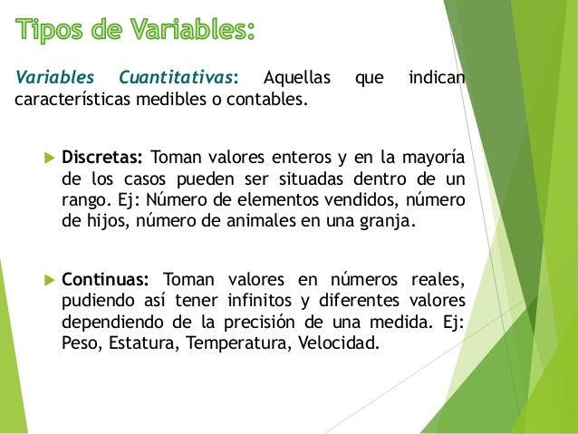Variables Cuantitativas: Aquellas que indican características medibles o contables.  Discretas: Toman valores enteros y e...