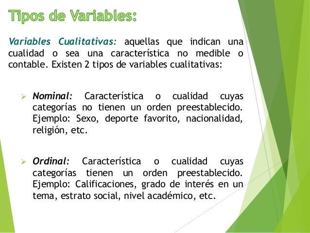Variables Cualitativas: aquellas que indican una cualidad o sea una característica no medible o contable. Existen 2 tipos ...