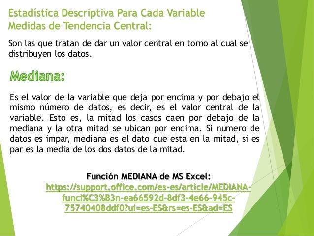Estadística Descriptiva Para Cada Variable Medidas de Tendencia Central: Son las que tratan de dar un valor central en tor...