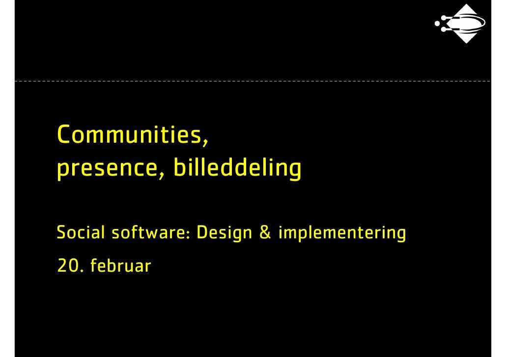 Communities, presence, billeddeling  Social software: Design & implementering 20. februar