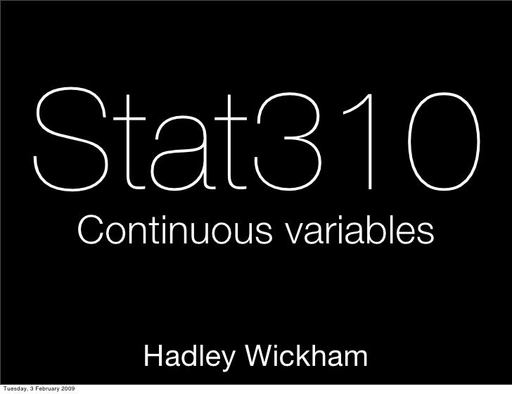 Stat310            Continuous variables                                 Hadley Wickham Tuesday, 3 February 2009
