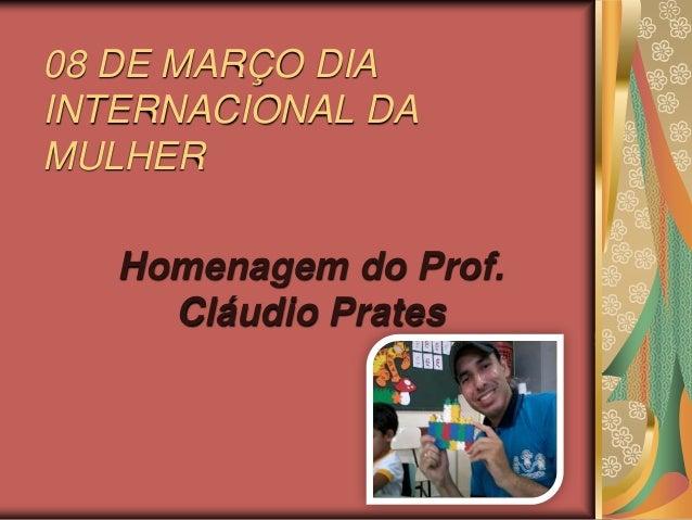 08 DE MARÇO DIAINTERNACIONAL DAMULHER   Homenagem do Prof.     Cláudio Prates