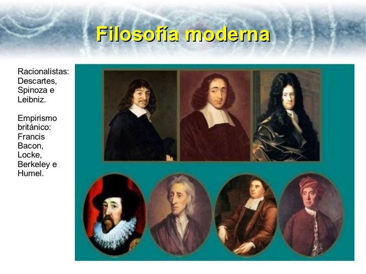 Filosofía modernaRacionalistas:Descartes,Spinoza eLeibniz.Empirismobritánico:FrancisBacon,Locke,Berkeley eHumel.