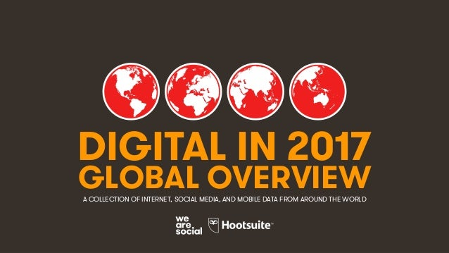 1 DIGITAL IN 2017 GLOBAL OVERVIEWA COLLECTION OF INTERNET, SOCIAL MEDIA, AND MOBILE DATA FROM AROUND THE WORLD