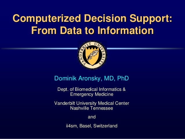 Computerized Decision Support:From Data to InformationDominik Aronsky, MD, PhDDept. of Biomedical Informatics &Emergency M...