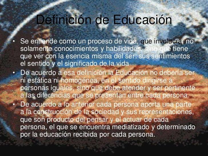 Definición de Educación• Se entiende como un proceso de vida, que involucra, no  solamente conocimientos y habilidades, si...