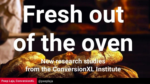 Peep Laja, ConversionXL Fresh out of the oven New research studies from the ConversionXL Institute @peeplaja