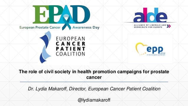 The role of civil society in health promotion campaigns for prostate cancer Dr. Lydia Makaroff, Director, European Cancer ...