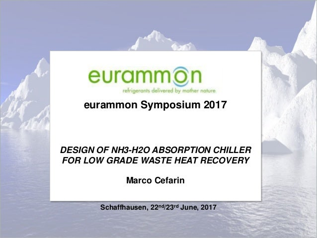 eurammon Symposium 2017 DESIGN OF NH3-H2O ABSORPTION CHILLER FOR LOW GRADE WASTE HEAT RECOVERY Marco Cefarin Schaffhausen,...