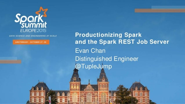 Productionizing Spark and the Spark REST Job Server Evan Chan Distinguished Engineer @TupleJump