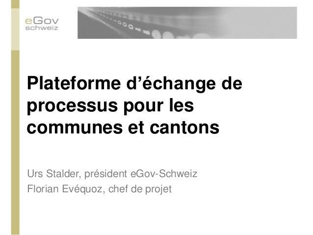 Plateforme d'échange de processus pour les communes et cantons  Urs Stalder, président eGov-Schweiz  Florian Evéquoz, chef...