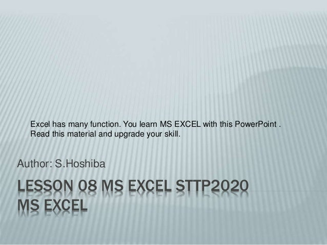 LESSON 08 MS EXCEL STTP2020 MS EXCEL Author: S.Hoshiba Excel has many function. You learn MS EXCEL with this PowerPoint . ...