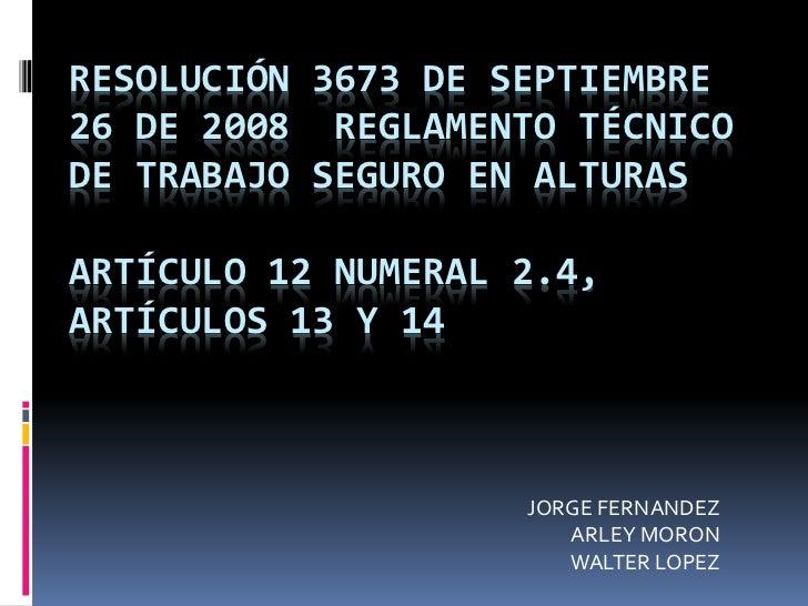 RESOLUCIÓN 3673 DE SEPTIEMBRE26 DE 2008 REGLAMENTO TÉCNICODE TRABAJO SEGURO EN ALTURASARTÍCULO 12 NUMERAL 2.4,ARTÍCULOS 13...