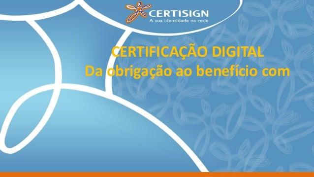 CERTIFICAÇÃO DIGITAL Da obrigação ao benefício com