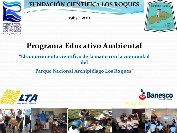 """FUNDACIÓN CIENTÍFICA LOS ROQUES                    1963 - 2011   Programa Educativo Ambiental""""El conocimiento científico d..."""