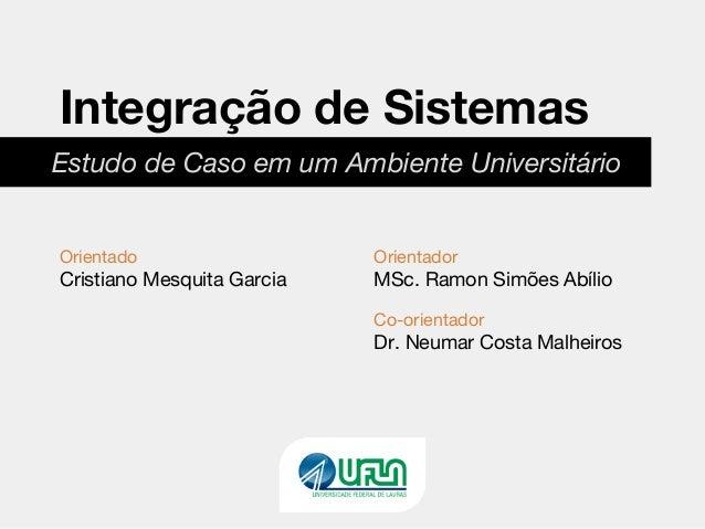 Estudo de Caso em um Ambiente Universitário Integração de Sistemas Orientado Cristiano Mesquita Garcia Orientador MSc. Ram...