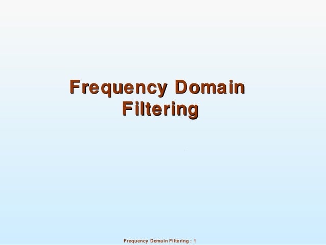 Frequency Domain Filtering : 1 Frequency DomainFrequency Domain FilteringFiltering