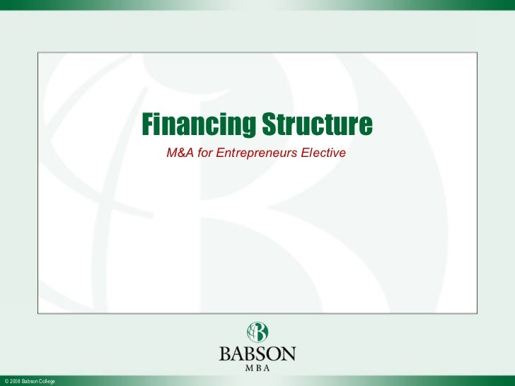 Financing Structure                          M&A for Entrepreneurs Elective© 2008 Babson College