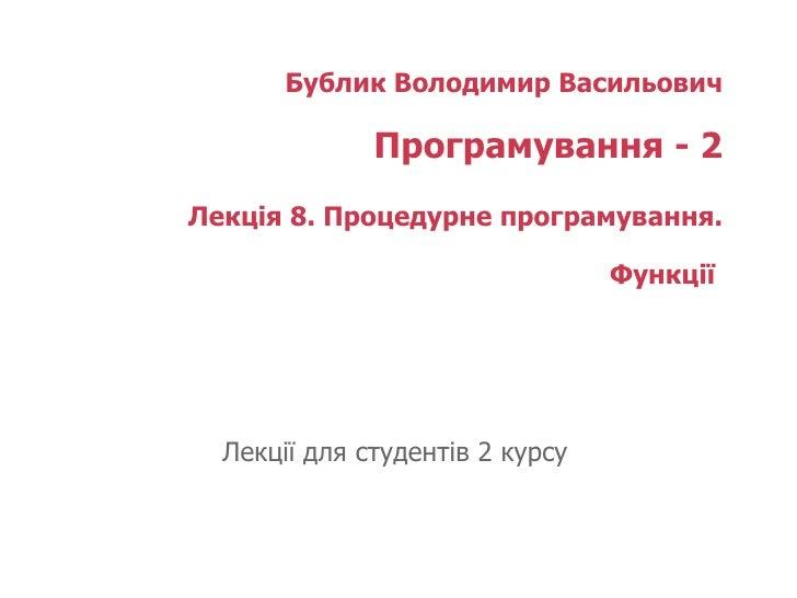 Бублик Володимир Васильович Програмування - 2 Лекція 8. Процедурне програмування. Функції  Лекції для студентів 2 курсу