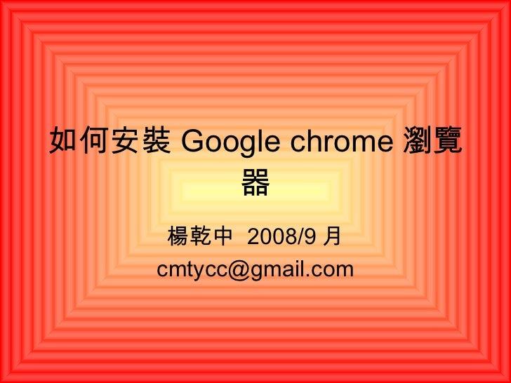 如何安裝 Google chrome 瀏覽器 楊乾中  2008/9 月 [email_address]