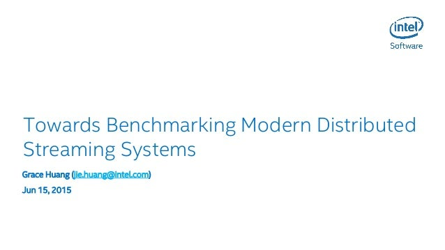 Towards Benchmarking Modern Distributed Streaming Systems Grace Huang (jie.huang@intel.com) Jun 15, 2015
