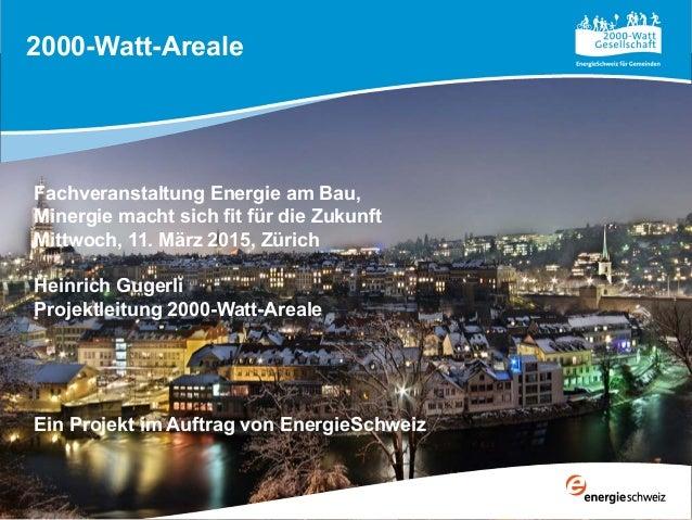 2000-Watt-Areale Fachveranstaltung Energie am Bau, Minergie macht sich fit für die Zukunft Mittwoch, 11. März 2015, Zürich...