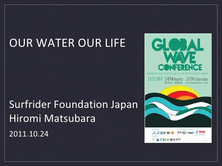 OUR WATER OUR LIFE  <ul><li>Surfrider Foundation Japan </li></ul><ul><li>Hiromi Matsubara  </li></ul>2011.10.24
