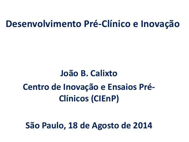 Desenvolvimento Pré-Clínico e Inovação  João B. Calixto  Centro de Inovação e Ensaios Pré- Clínicos (CIEnP)  São Paulo, 18...