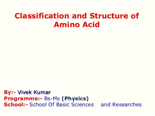 Classification and Structure of             Amino AcidBy:- Vivek KumarProgramme:- Bs-Ms (Physics)School:- School Of Basic ...