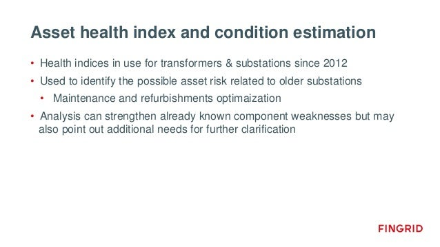 Asset health index and condition estimation • Health indices in use for transformers & substations since 2012 • Used to id...