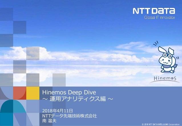 © 2018 NTT DATA INTELLILINK Corporation Hinemos Deep Dive ~ 運用アナリティクス編 ~ 2018年4月11日 NTTデータ先端技術株式会社 南 温夫