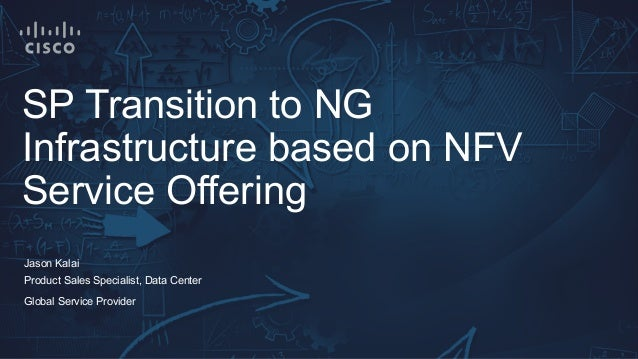 SP Transition to NG Infrastructure based on NFV Service Offering Jason Kalai Product Sales Specialist, Data Center Global ...