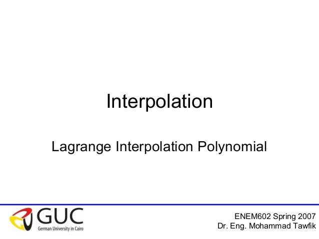 ENEM602 Spring 2007 Dr. Eng. Mohammad Tawfik Interpolation Lagrange Interpolation Polynomial