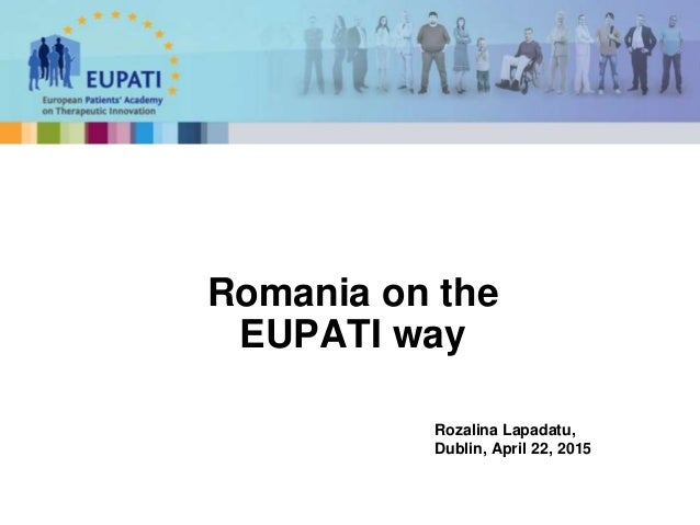Romania on the EUPATI way Rozalina Lapadatu, Dublin, April 22, 2015