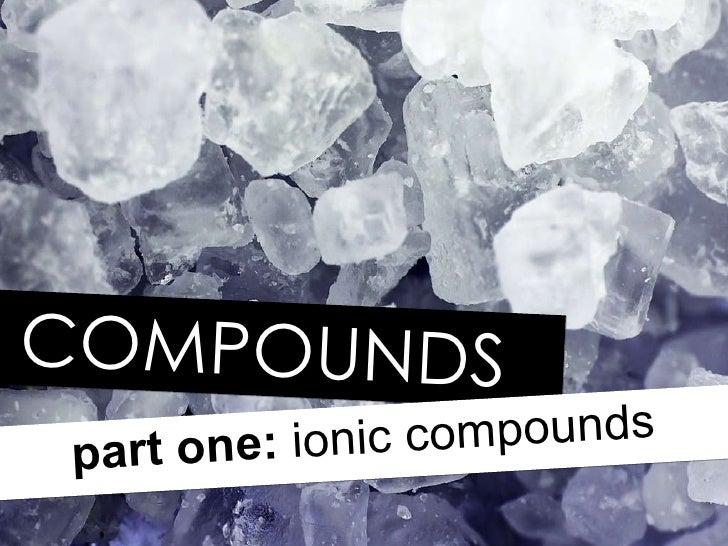 COMPOUNDS part one:  ionic compounds
