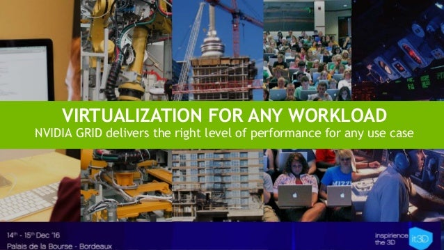 VIRTUALIZATION FOR ANY WORKLOAD NVIDIA GRID delivers the right level of performance for any use case