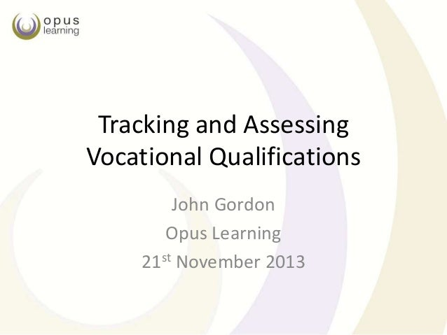 Tracking and Assessing Vocational Qualifications John Gordon Opus Learning 21st November 2013